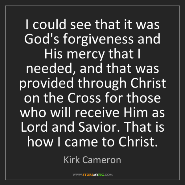Kirk Cameron: I could see that it was God's forgiveness and His mercy...