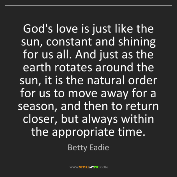 Betty Eadie: God's love is just like the sun, constant and shining...