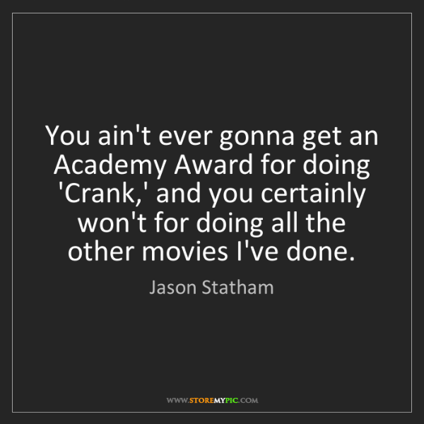 Jason Statham: You ain't ever gonna get an Academy Award for doing 'Crank,'...