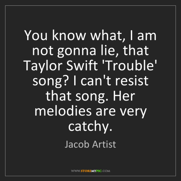 Jacob Artist: You know what, I am not gonna lie, that Taylor Swift...