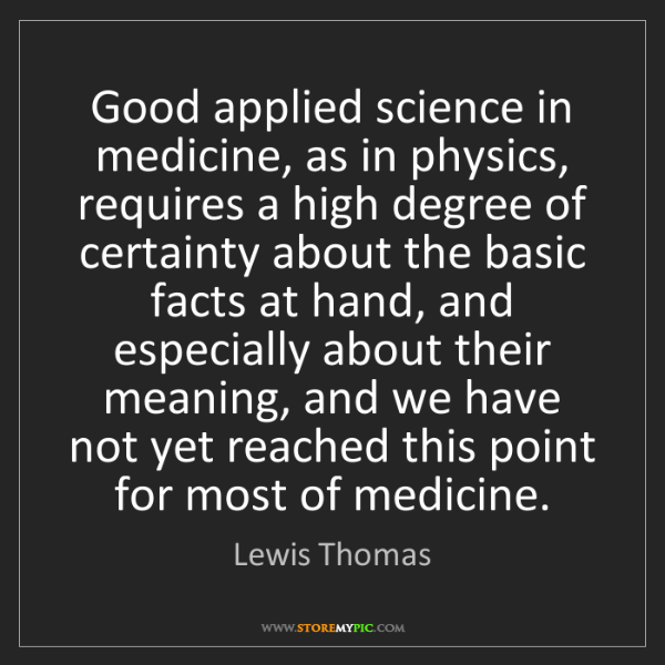 Lewis Thomas: Good applied science in medicine, as in physics, requires...