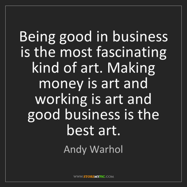 Andy Warhol: Being good in business is the most fascinating kind of...