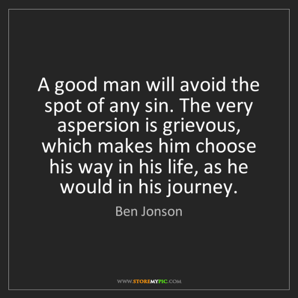 Ben Jonson: A good man will avoid the spot of any sin. The very aspersion...
