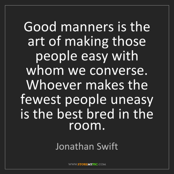 Jonathan Swift: Good manners is the art of making those people easy with...