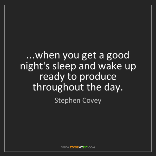 Stephen Covey: ...when you get a good night's sleep and wake up ready...