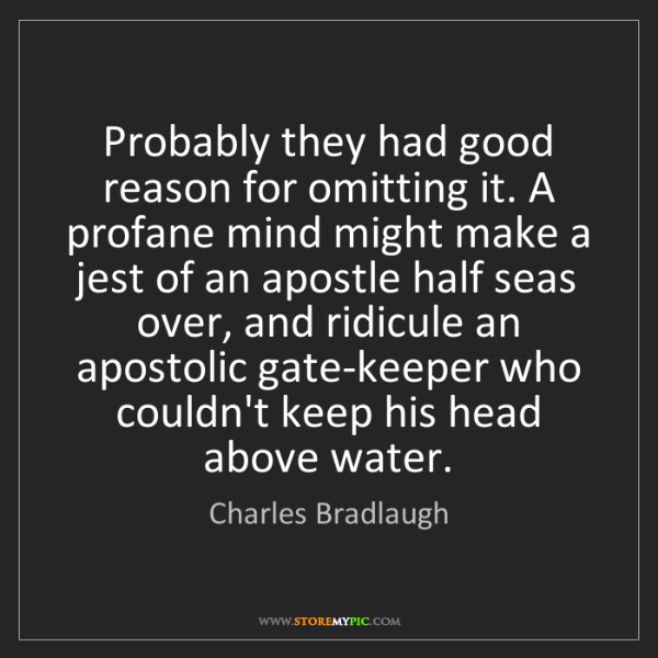 Charles Bradlaugh: Probably they had good reason for omitting it. A profane...