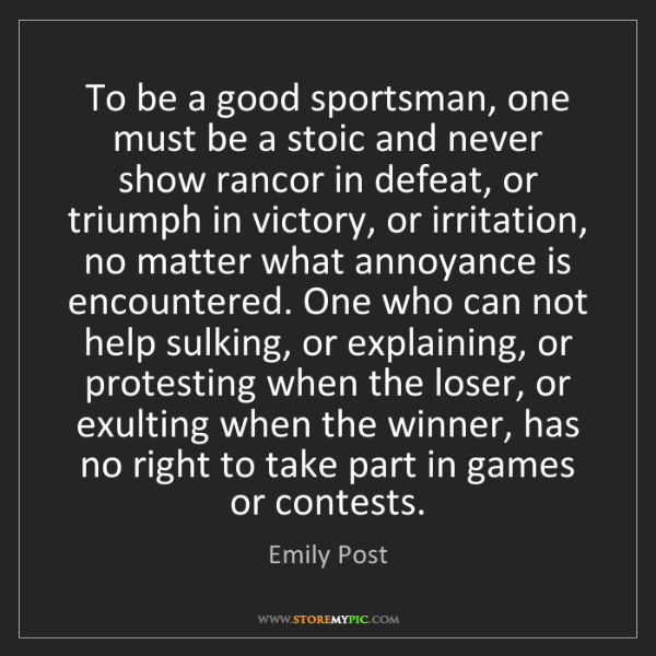 Emily Post: To be a good sportsman, one must be a stoic and never...