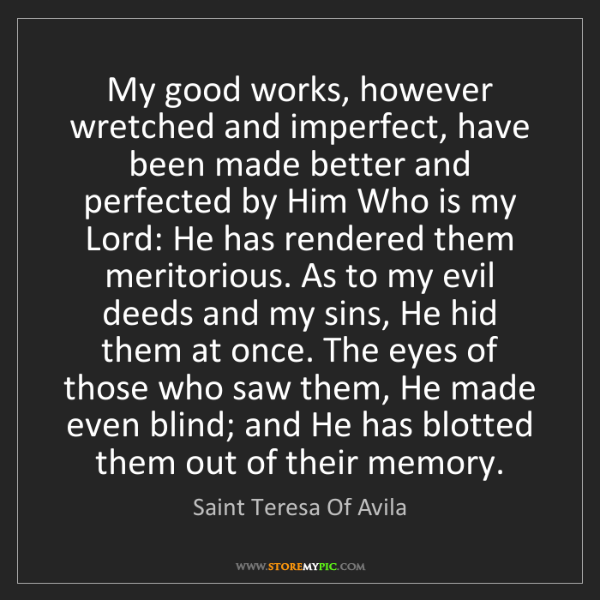 Saint Teresa Of Avila: My good works, however wretched and imperfect, have been...