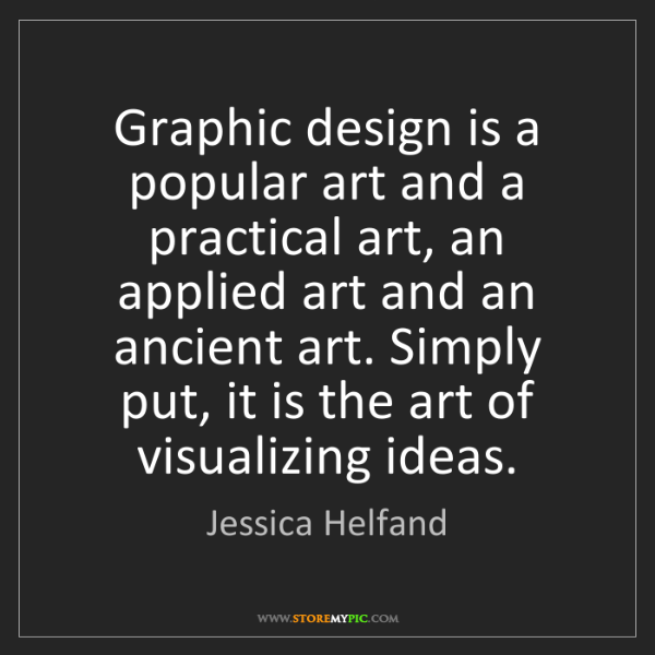 Jessica Helfand: Graphic design is a popular art and a practical art,...