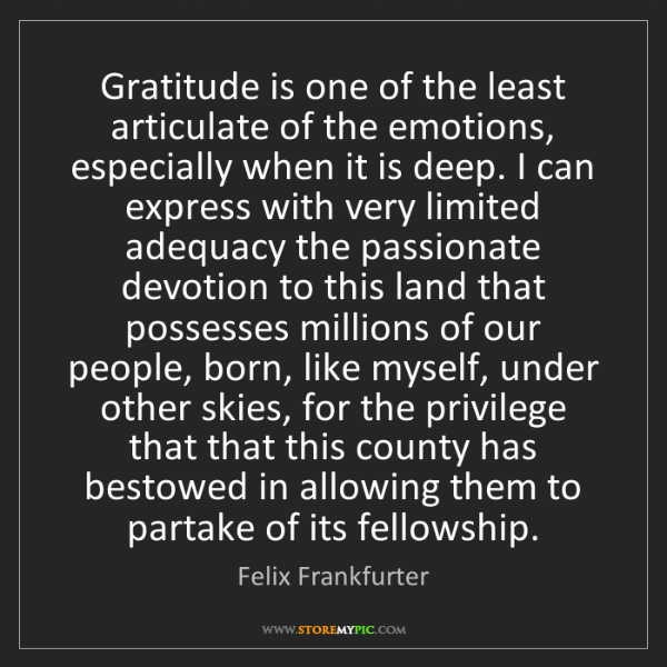 Felix Frankfurter: Gratitude is one of the least articulate of the emotions,...