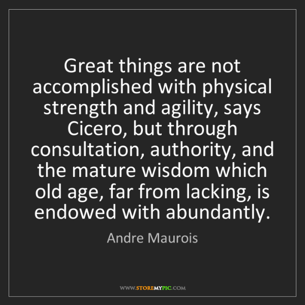 Andre Maurois: Great things are not accomplished with physical strength...