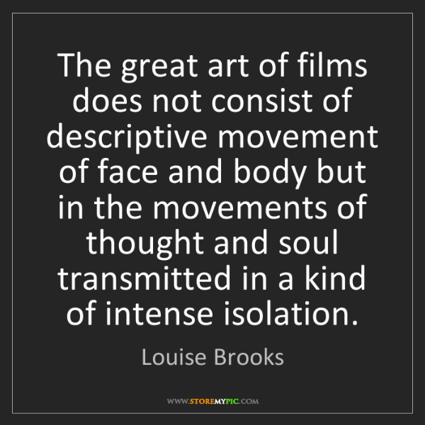 Louise Brooks: The great art of films does not consist of descriptive...