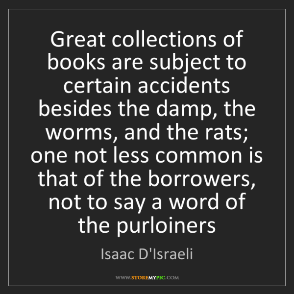 Isaac D'Israeli: Great collections of books are subject to certain accidents...