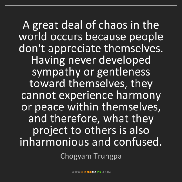 Chogyam Trungpa: A great deal of chaos in the world occurs because people...