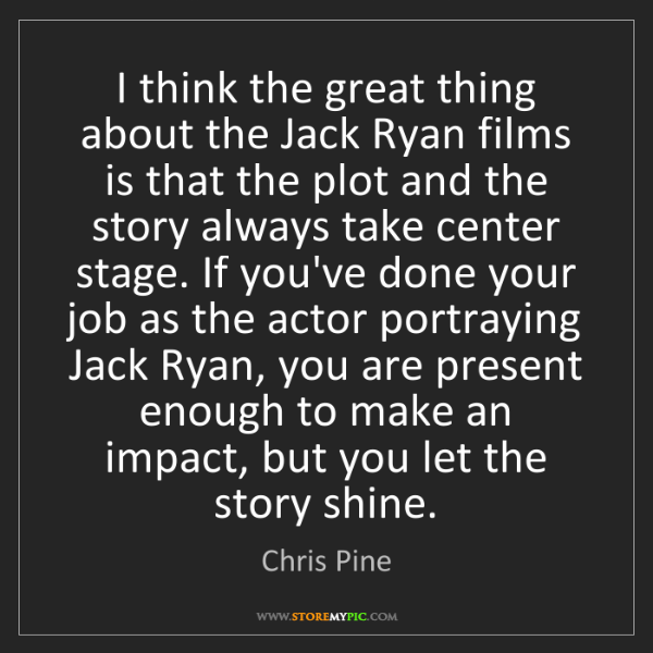 Chris Pine: I think the great thing about the Jack Ryan films is...