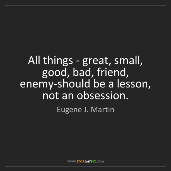 Eugene J. Martin: All things - great, small, good, bad, friend, enemy-should...