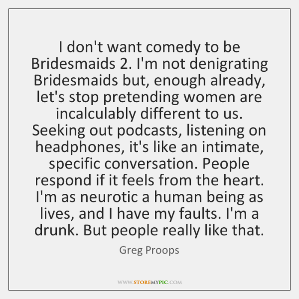 I don't want comedy to be Bridesmaids 2. I'm not denigrating Bridesmaids but, ...
