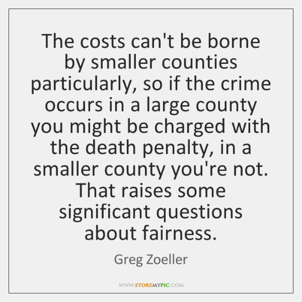 The costs can't be borne by smaller counties particularly, so if the ...