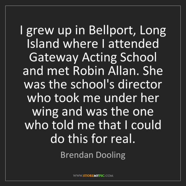 Brendan Dooling: I grew up in Bellport, Long Island where I attended Gateway...