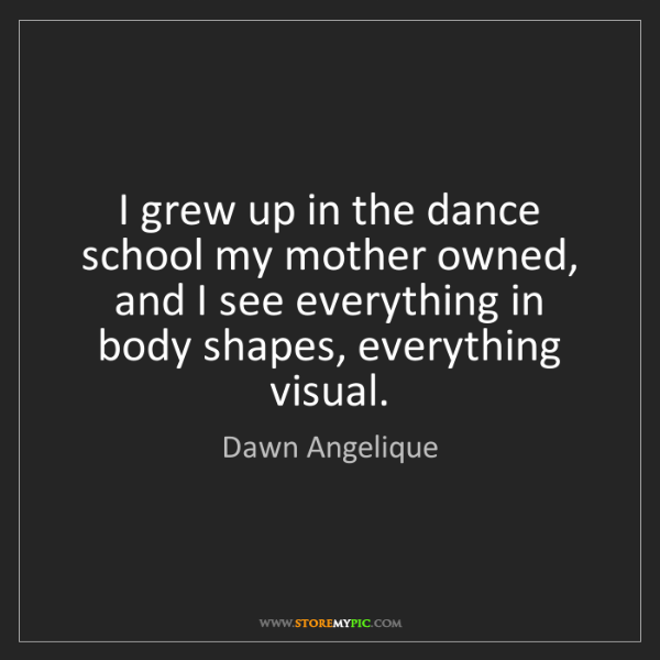 Dawn Angelique: I grew up in the dance school my mother owned, and I...
