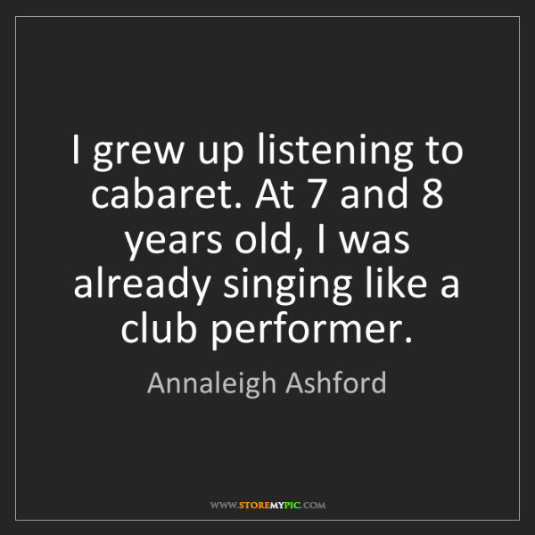 Annaleigh Ashford: I grew up listening to cabaret. At 7 and 8 years old,...
