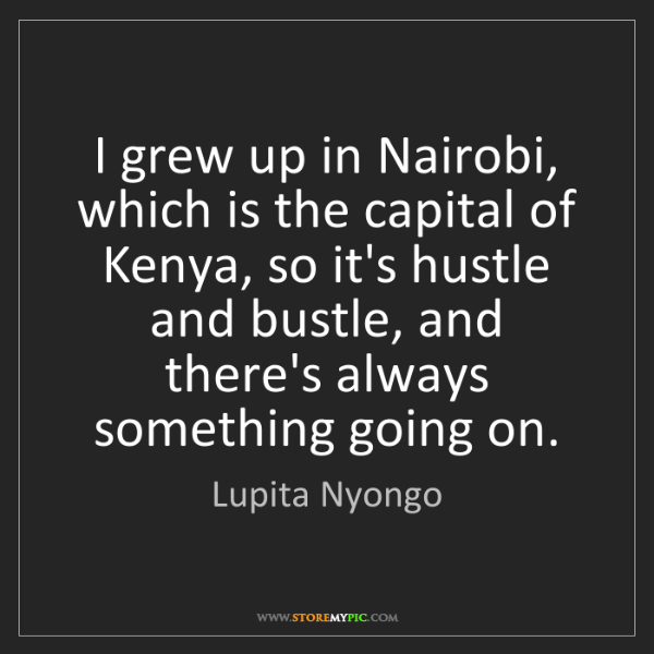 Lupita Nyongo: I grew up in Nairobi, which is the capital of Kenya,...