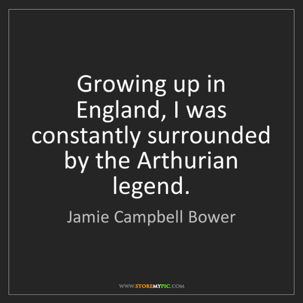 Jamie Campbell Bower: Growing up in England, I was constantly surrounded by...