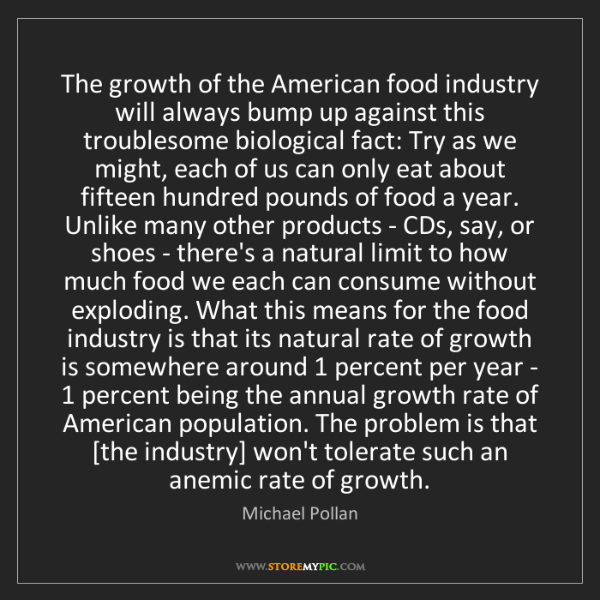 Michael Pollan: The growth of the American food industry will always...