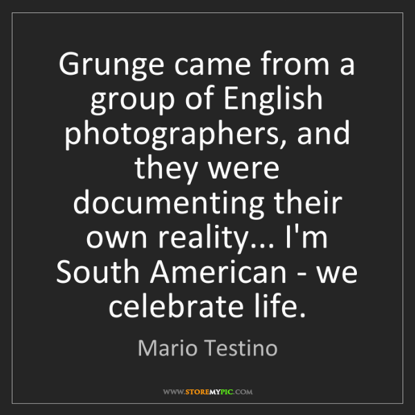 Mario Testino: Grunge came from a group of English photographers, and...