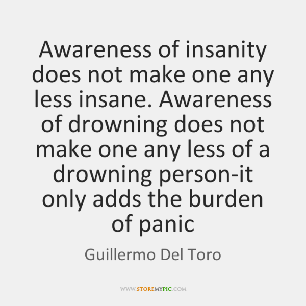 Awareness of insanity does not make one any less insane. Awareness of ...