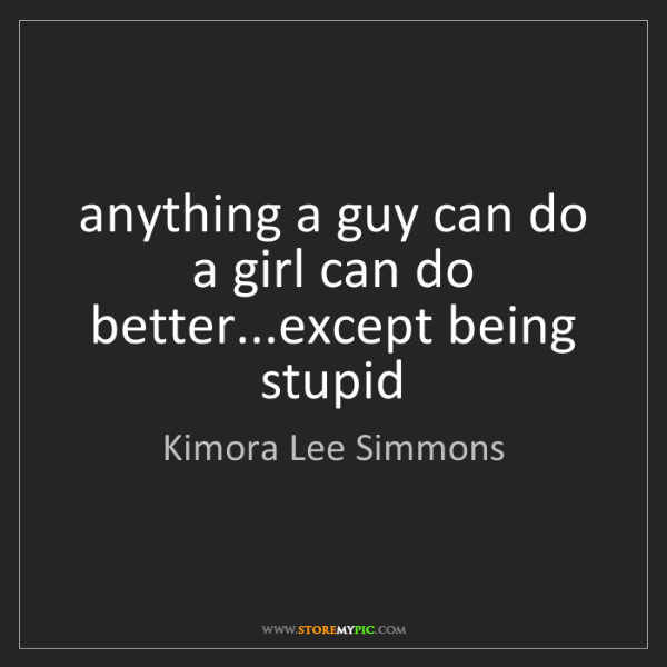 Kimora Lee Simmons: anything a guy can do a girl can do better...except being...