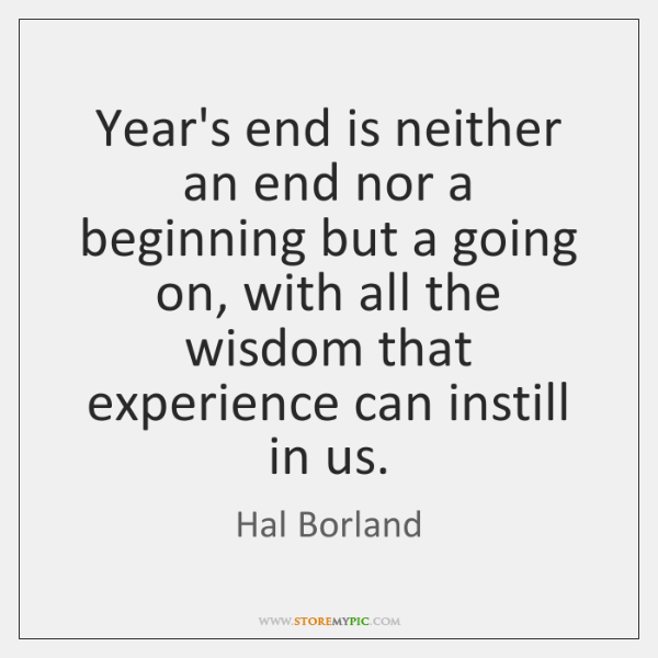 Year's end is neither an end nor a beginning but a going ...
