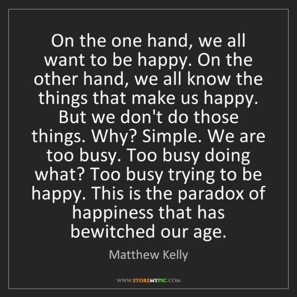 Matthew Kelly: On the one hand, we all want to be happy. On the other...