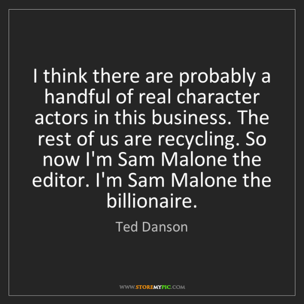 Ted Danson: I think there are probably a handful of real character...