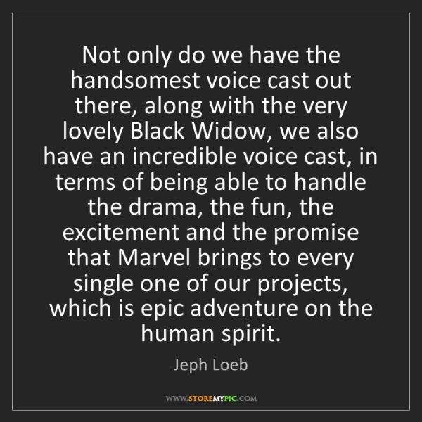 Jeph Loeb: Not only do we have the handsomest voice cast out there,...
