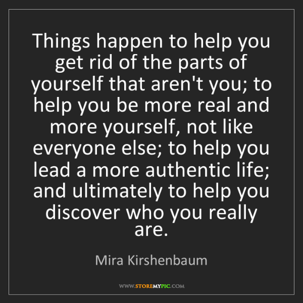 Mira Kirshenbaum: Things happen to help you get rid of the parts of yourself...