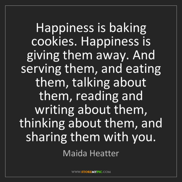 Maida Heatter: Happiness is baking cookies. Happiness is giving them...
