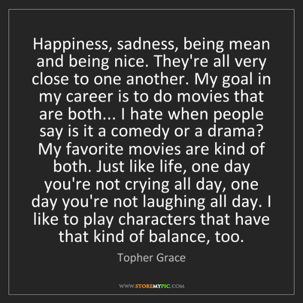 Topher Grace: Happiness, sadness, being mean and being nice. They're...