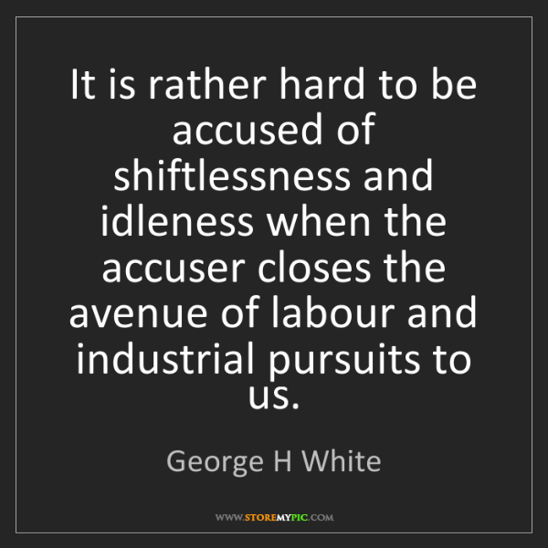 George H White: It is rather hard to be accused of shiftlessness and...