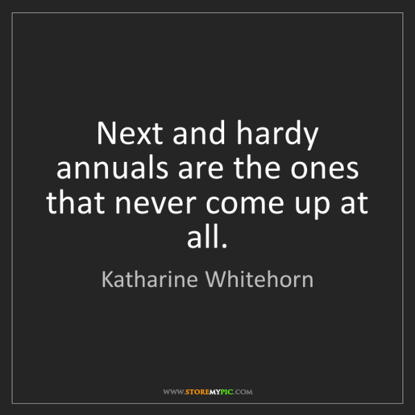 Katharine Whitehorn: Next and hardy annuals are the ones that never come up...