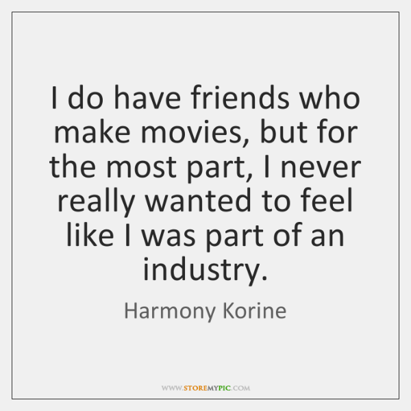I do have friends who make movies, but for the most part, ...
