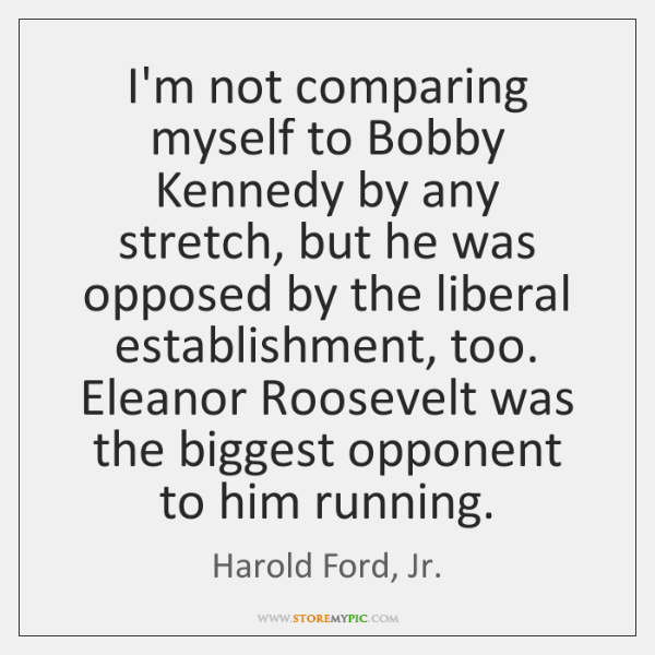 I'm not comparing myself to Bobby Kennedy by any stretch, but he ...