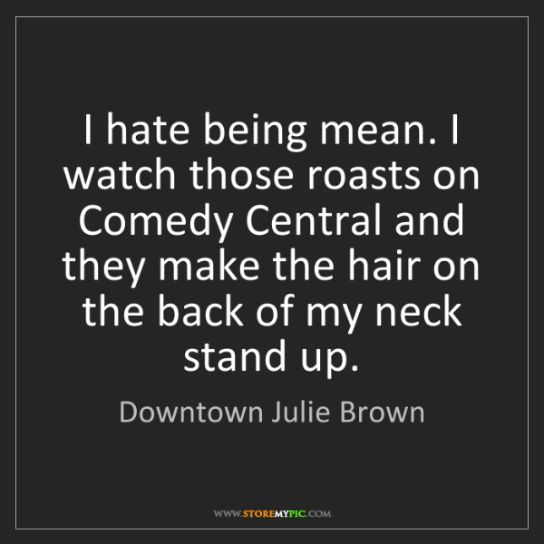 Downtown Julie Brown: I hate being mean. I watch those roasts on Comedy Central...