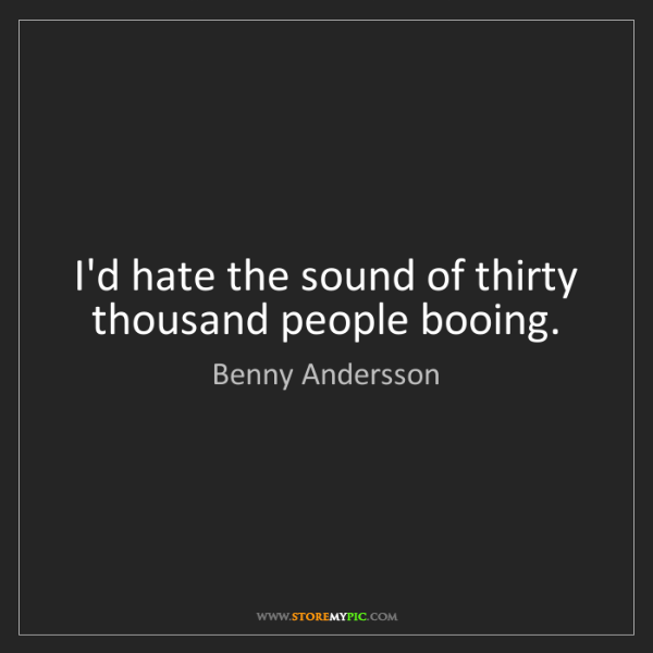 Benny Andersson: I'd hate the sound of thirty thousand people booing.