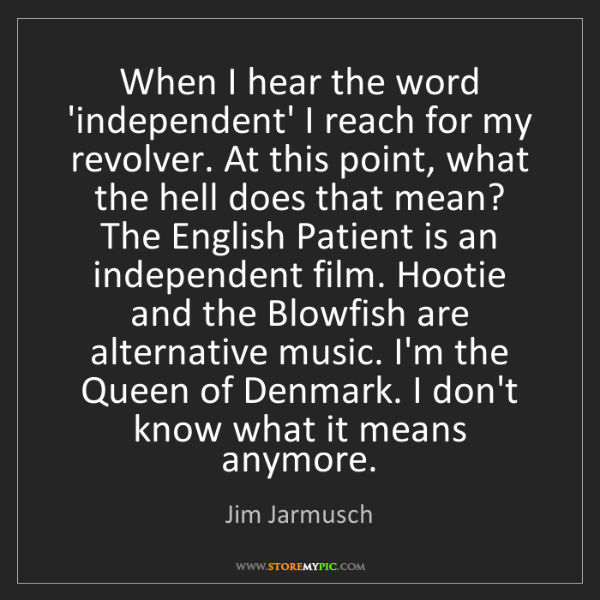 Jim Jarmusch: When I hear the word 'independent' I reach for my revolver....