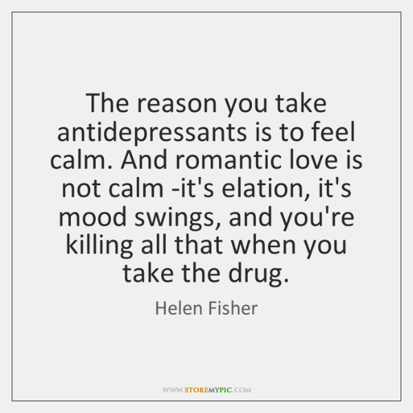 The reason you take antidepressants is to feel calm. And romantic love ...