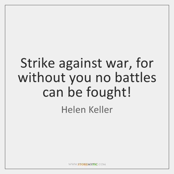 Strike against war, for without you no battles can be fought!