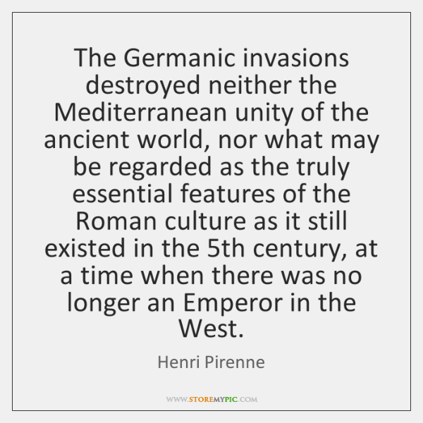 The Germanic invasions destroyed neither the Mediterranean unity of the ancient world, ...