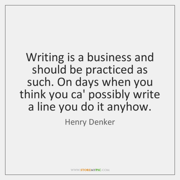 Writing is a business and should be practiced as such. On days ...