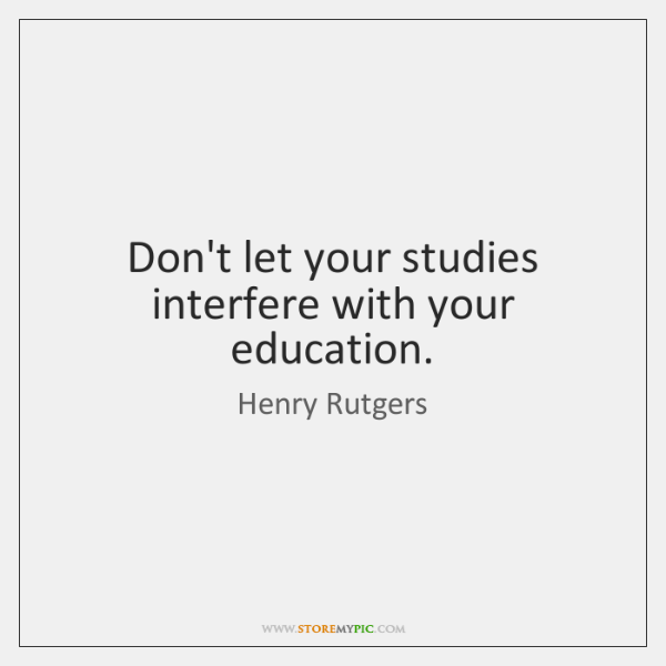 Don't let your studies interfere with your education.